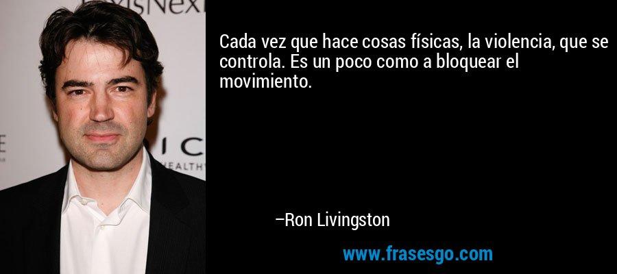 Cada vez que hace cosas físicas, la violencia, que se controla. Es un poco como a bloquear el movimiento. – Ron Livingston