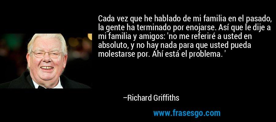 Cada vez que he hablado de mi familia en el pasado, la gente ha terminado por enojarse. Así que le dije a mi familia y amigos: 'no me referiré a usted en absoluto, y no hay nada para que usted pueda molestarse por. Ahí está el problema. ' – Richard Griffiths