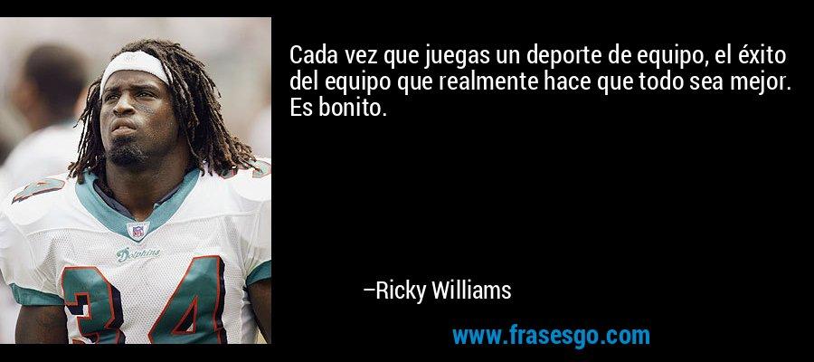 Cada vez que juegas un deporte de equipo, el éxito del equipo que realmente hace que todo sea mejor. Es bonito. – Ricky Williams