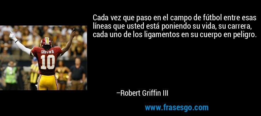 Cada vez que paso en el campo de fútbol entre esas líneas que usted está poniendo su vida, su carrera, cada uno de los ligamentos en su cuerpo en peligro. – Robert Griffin III
