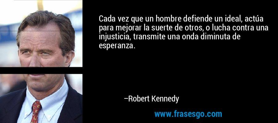 Cada vez que un hombre defiende un ideal, actúa para mejorar la suerte de otros, o lucha contra una injusticia, transmite una onda diminuta de esperanza. – Robert Kennedy