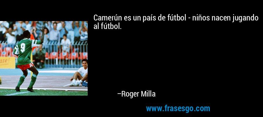 Camerún es un país de fútbol - niños nacen jugando al fútbol. – Roger Milla