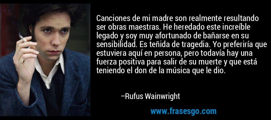 Canciones de mi madre son realmente resultando ser obras maestras. He heredado este increíble legado y soy muy afortunado de bañarse en su sensibilidad. Es teñida de tragedia. Yo preferiría que estuviera aquí en persona, pero todavía hay una fuerza positiva para salir de su muerte y que está teniendo el don de la música que le dio. – Rufus Wainwright