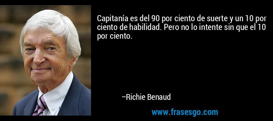 Capitanía es del 90 por ciento de suerte y un 10 por ciento de habilidad. Pero no lo intente sin que el 10 por ciento. – Richie Benaud