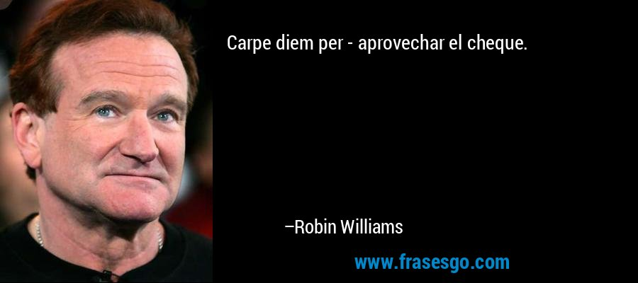 Carpe diem per - aprovechar el cheque. – Robin Williams