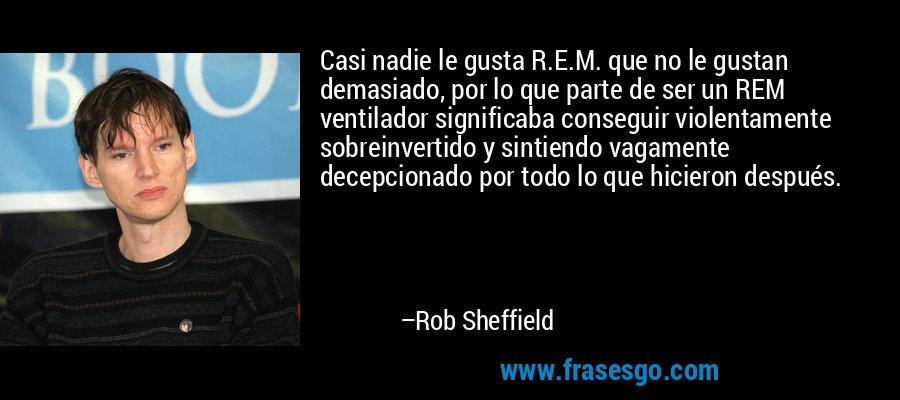 Casi nadie le gusta R.E.M. que no le gustan demasiado, por lo que parte de ser un REM ventilador significaba conseguir violentamente sobreinvertido y sintiendo vagamente decepcionado por todo lo que hicieron después. – Rob Sheffield