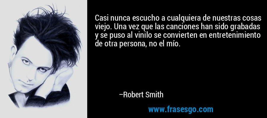 Casi nunca escucho a cualquiera de nuestras cosas viejo. Una vez que las canciones han sido grabadas y se puso al vinilo se convierten en entretenimiento de otra persona, no el mío. – Robert Smith