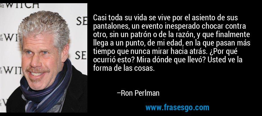 Casi toda su vida se vive por el asiento de sus pantalones, un evento inesperado chocar contra otro, sin un patrón o de la razón, y que finalmente llega a un punto, de mi edad, en la que pasan más tiempo que nunca mirar hacia atrás. ¿Por qué ocurrió esto? Mira dónde que llevó? Usted ve la forma de las cosas. – Ron Perlman