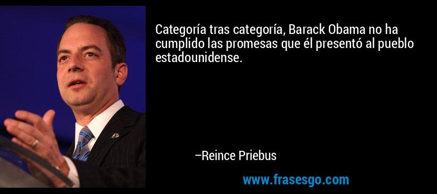 Categoría tras categoría, Barack Obama no ha cumplido las promesas que él presentó al pueblo estadounidense. – Reince Priebus