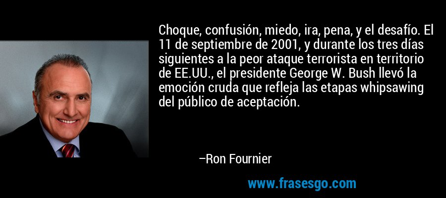 Choque, confusión, miedo, ira, pena, y el desafío. El 11 de septiembre de 2001, y durante los tres días siguientes a la peor ataque terrorista en territorio de EE.UU., el presidente George W. Bush llevó la emoción cruda que refleja las etapas whipsawing del público de aceptación. – Ron Fournier