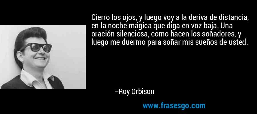 Cierro los ojos, y luego voy a la deriva de distancia, en la noche mágica que diga en voz baja. Una oración silenciosa, como hacen los soñadores, y luego me duermo para soñar mis sueños de usted. – Roy Orbison