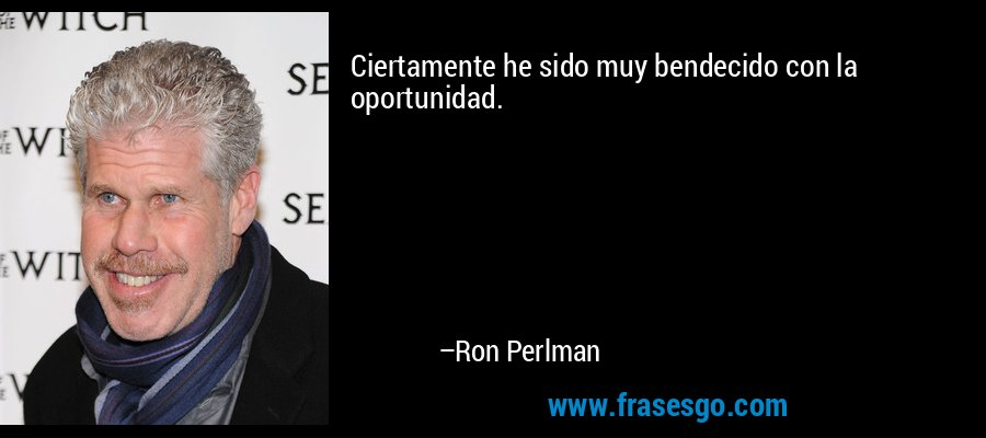 Ciertamente he sido muy bendecido con la oportunidad. – Ron Perlman
