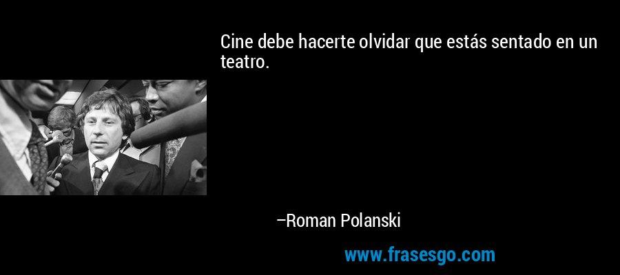 Cine debe hacerte olvidar que estás sentado en un teatro. – Roman Polanski