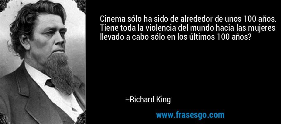 Cinema sólo ha sido de alrededor de unos 100 años. Tiene toda la violencia del mundo hacia las mujeres llevado a cabo sólo en los últimos 100 años? – Richard King