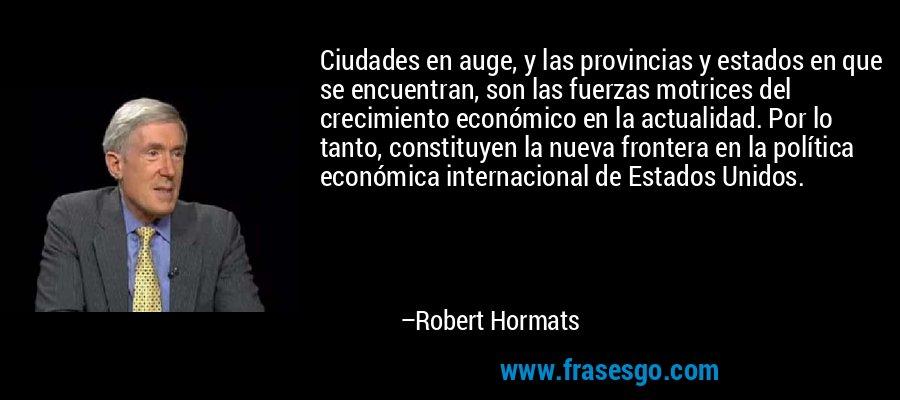 Ciudades en auge, y las provincias y estados en que se encuentran, son las fuerzas motrices del crecimiento económico en la actualidad. Por lo tanto, constituyen la nueva frontera en la política económica internacional de Estados Unidos. – Robert Hormats