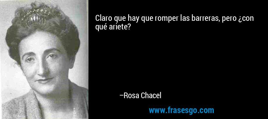Claro que hay que romper las barreras, pero ¿con qué ariete? – Rosa Chacel
