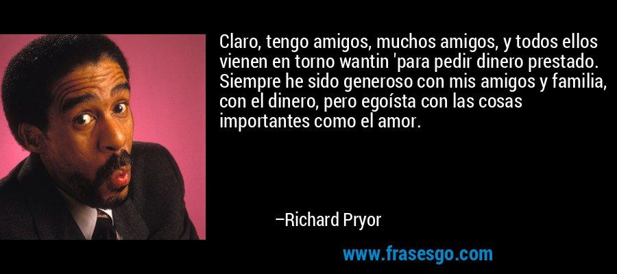 Claro, tengo amigos, muchos amigos, y todos ellos vienen en torno wantin 'para pedir dinero prestado. Siempre he sido generoso con mis amigos y familia, con el dinero, pero egoísta con las cosas importantes como el amor. – Richard Pryor