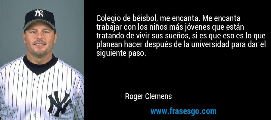 Colegio de béisbol, me encanta. Me encanta trabajar con los niños más jóvenes que están tratando de vivir sus sueños, si es que eso es lo que planean hacer después de la universidad para dar el siguiente paso. – Roger Clemens