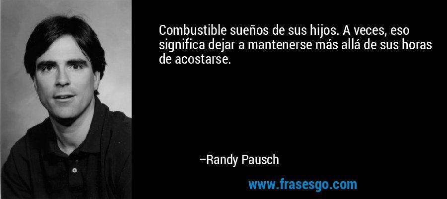 Combustible sueños de sus hijos. A veces, eso significa dejar a mantenerse más allá de sus horas de acostarse. – Randy Pausch