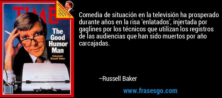 Comedia de situación en la televisión ha prosperado durante años en la risa 'enlatados', injertada por gaglines por los técnicos que utilizan los registros de las audiencias que han sido muertos por año carcajadas. – Russell Baker