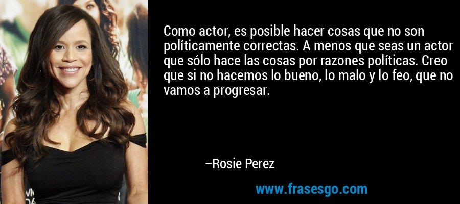 Como actor, es posible hacer cosas que no son políticamente correctas. A menos que seas un actor que sólo hace las cosas por razones políticas. Creo que si no hacemos lo bueno, lo malo y lo feo, que no vamos a progresar. – Rosie Perez