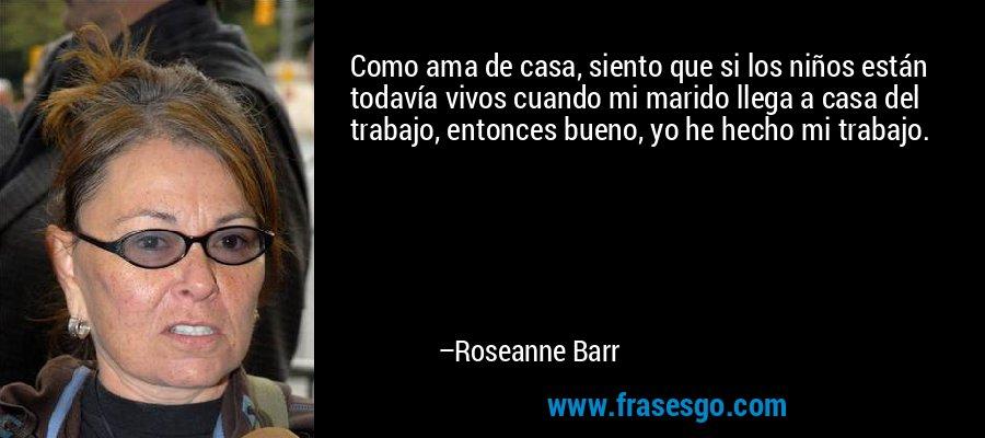 Como ama de casa, siento que si los niños están todavía vivos cuando mi marido llega a casa del trabajo, entonces bueno, yo he hecho mi trabajo. – Roseanne Barr