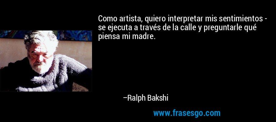 Como artista, quiero interpretar mis sentimientos - se ejecuta a través de la calle y preguntarle qué piensa mi madre. – Ralph Bakshi