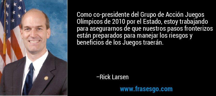 Como co-presidente del Grupo de Acción Juegos Olímpicos de 2010 por el Estado, estoy trabajando para asegurarnos de que nuestros pasos fronterizos están preparados para manejar los riesgos y beneficios de los Juegos traerán. – Rick Larsen