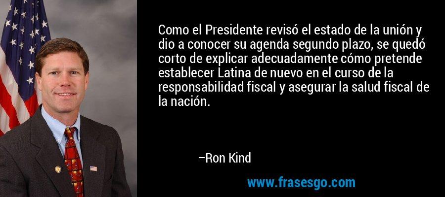Como el Presidente revisó el estado de la unión y dio a conocer su agenda segundo plazo, se quedó corto de explicar adecuadamente cómo pretende establecer Latina de nuevo en el curso de la responsabilidad fiscal y asegurar la salud fiscal de la nación. – Ron Kind