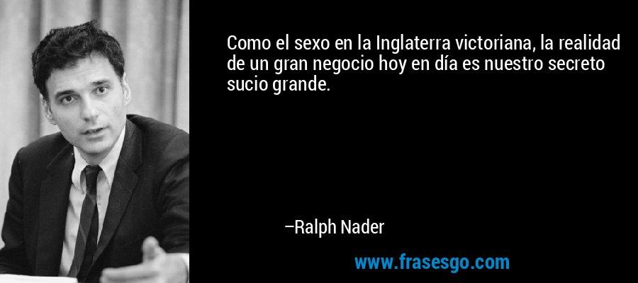 Como el sexo en la Inglaterra victoriana, la realidad de un gran negocio hoy en día es nuestro secreto sucio grande. – Ralph Nader