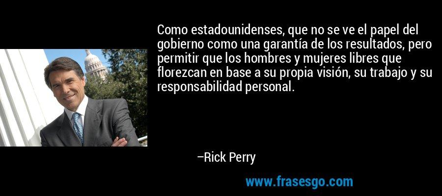 Como estadounidenses, que no se ve el papel del gobierno como una garantía de los resultados, pero permitir que los hombres y mujeres libres que florezcan en base a su propia visión, su trabajo y su responsabilidad personal. – Rick Perry