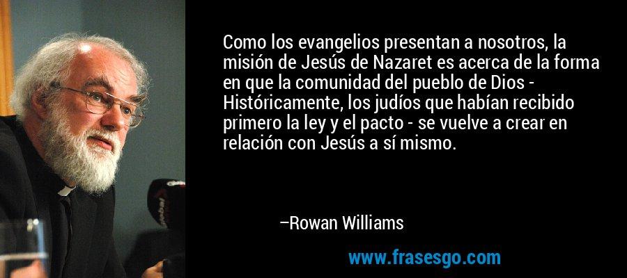 Como los evangelios presentan a nosotros, la misión de Jesús de Nazaret es acerca de la forma en que la comunidad del pueblo de Dios - Históricamente, los judíos que habían recibido primero la ley y el pacto - se vuelve a crear en relación con Jesús a sí mismo. – Rowan Williams