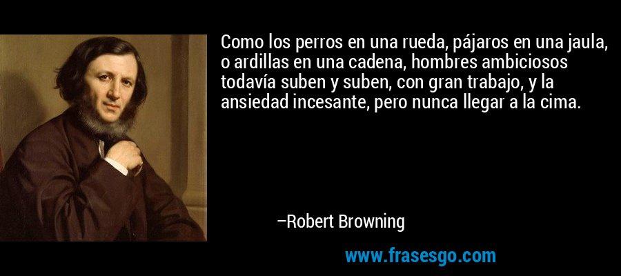Como los perros en una rueda, pájaros en una jaula, o ardillas en una cadena, hombres ambiciosos todavía suben y suben, con gran trabajo, y la ansiedad incesante, pero nunca llegar a la cima. – Robert Browning