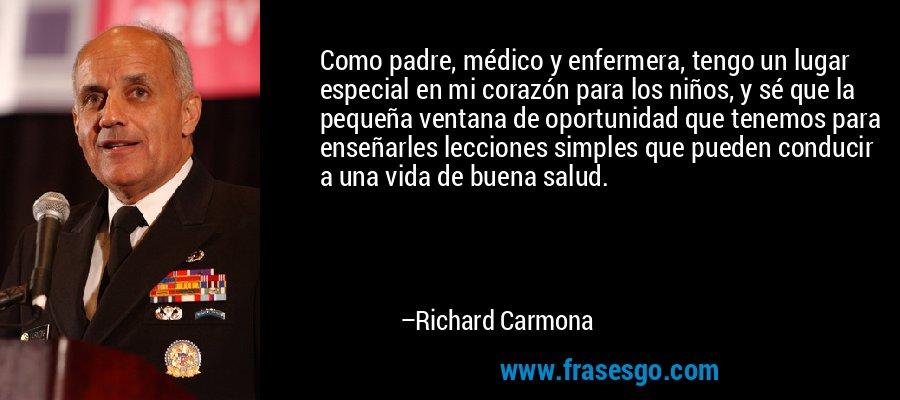 Como padre, médico y enfermera, tengo un lugar especial en mi corazón para los niños, y sé que la pequeña ventana de oportunidad que tenemos para enseñarles lecciones simples que pueden conducir a una vida de buena salud. – Richard Carmona