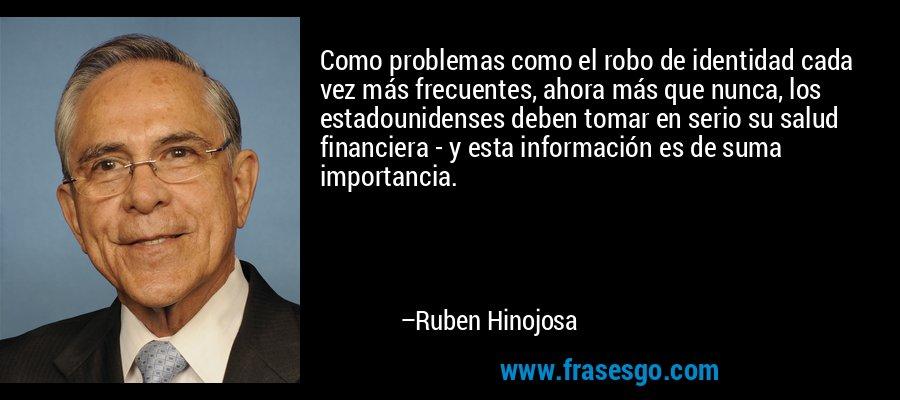 Como problemas como el robo de identidad cada vez más frecuentes, ahora más que nunca, los estadounidenses deben tomar en serio su salud financiera - y esta información es de suma importancia. – Ruben Hinojosa