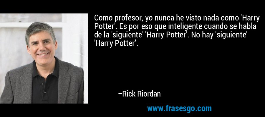 Como profesor, yo nunca he visto nada como 'Harry Potter'. Es por eso que inteligente cuando se habla de la 'siguiente' 'Harry Potter'. No hay 'siguiente' 'Harry Potter'. – Rick Riordan
