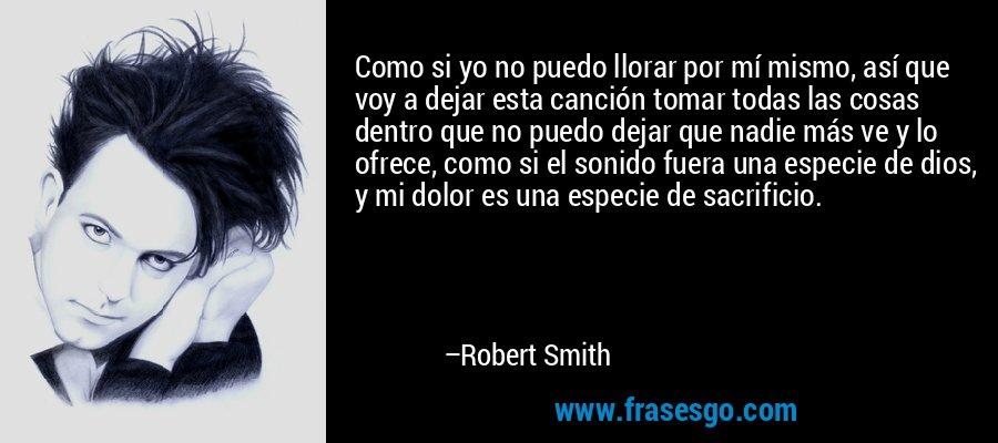 Como si yo no puedo llorar por mí mismo, así que voy a dejar esta canción tomar todas las cosas dentro que no puedo dejar que nadie más ve y lo ofrece, como si el sonido fuera una especie de dios, y mi dolor es una especie de sacrificio. – Robert Smith