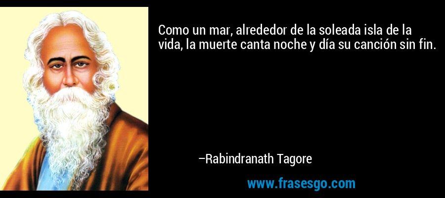 Como un mar, alrededor de la soleada isla de la vida, la muerte canta noche y día su canción sin fin. – Rabindranath Tagore
