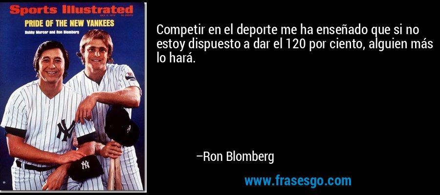 Competir en el deporte me ha enseñado que si no estoy dispuesto a dar el 120 por ciento, alguien más lo hará. – Ron Blomberg
