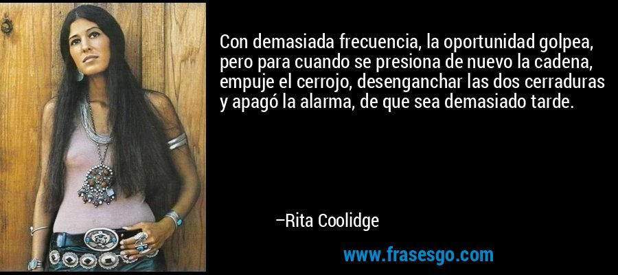 Con demasiada frecuencia, la oportunidad golpea, pero para cuando se presiona de nuevo la cadena, empuje el cerrojo, desenganchar las dos cerraduras y apagó la alarma, de que sea demasiado tarde. – Rita Coolidge