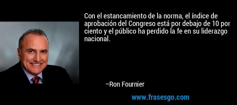 Con el estancamiento de la norma, el índice de aprobación del Congreso está por debajo de 10 por ciento y el público ha perdido la fe en su liderazgo nacional. – Ron Fournier