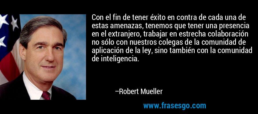 Con el fin de tener éxito en contra de cada una de estas amenazas, tenemos que tener una presencia en el extranjero, trabajar en estrecha colaboración no sólo con nuestros colegas de la comunidad de aplicación de la ley, sino también con la comunidad de inteligencia. – Robert Mueller