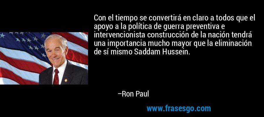 Con el tiempo se convertirá en claro a todos que el apoyo a la política de guerra preventiva e intervencionista construcción de la nación tendrá una importancia mucho mayor que la eliminación de sí mismo Saddam Hussein. – Ron Paul