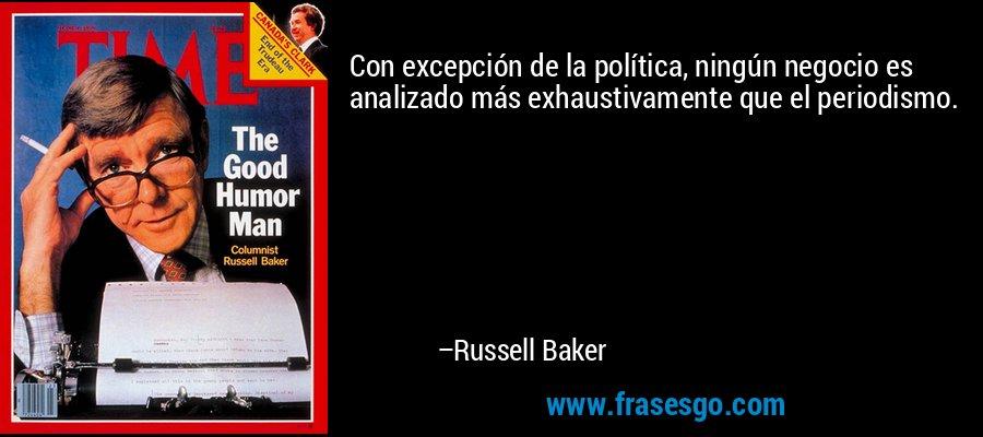 Con excepción de la política, ningún negocio es analizado más exhaustivamente que el periodismo. – Russell Baker