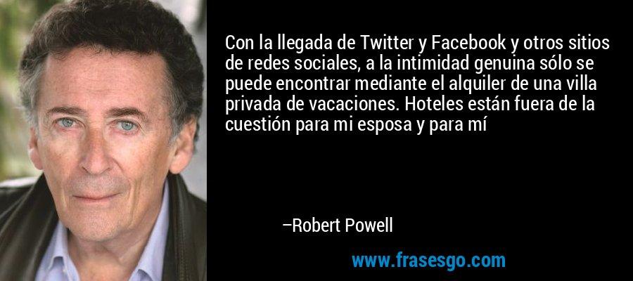 Con la llegada de Twitter y Facebook y otros sitios de redes sociales, a la intimidad genuina sólo se puede encontrar mediante el alquiler de una villa privada de vacaciones. Hoteles están fuera de la cuestión para mi esposa y para mí – Robert Powell