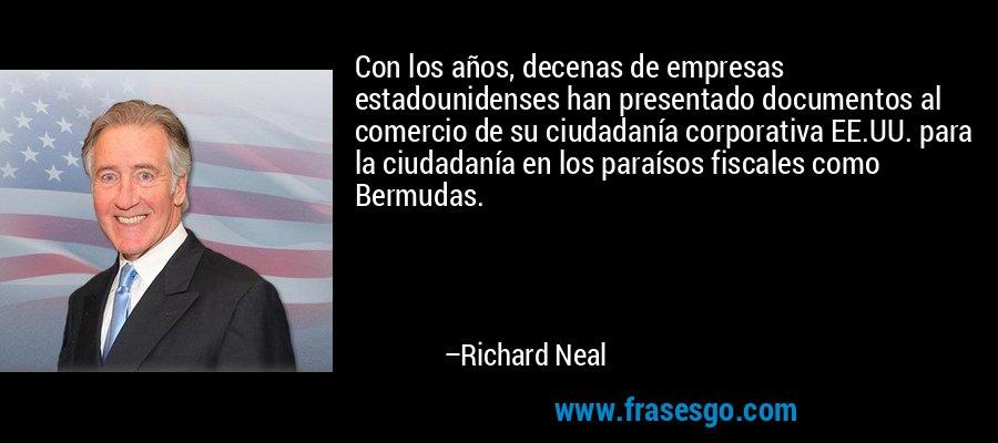 Con los años, decenas de empresas estadounidenses han presentado documentos al comercio de su ciudadanía corporativa EE.UU. para la ciudadanía en los paraísos fiscales como Bermudas. – Richard Neal