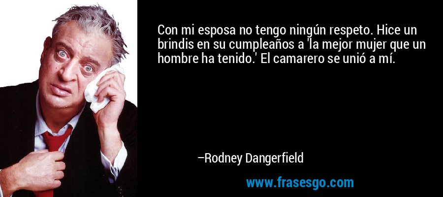 Con mi esposa no tengo ningún respeto. Hice un brindis en su cumpleaños a 'la mejor mujer que un hombre ha tenido.' El camarero se unió a mí. – Rodney Dangerfield