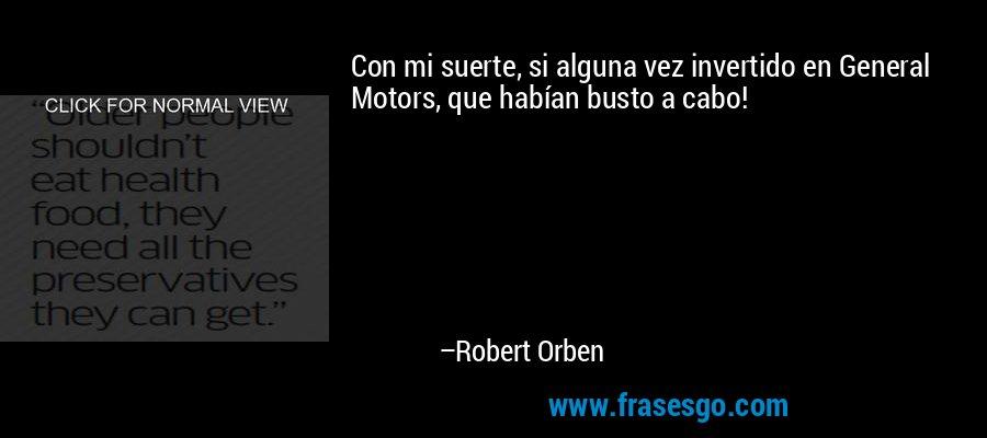 Con mi suerte, si alguna vez invertido en General Motors, que habían busto a cabo! – Robert Orben