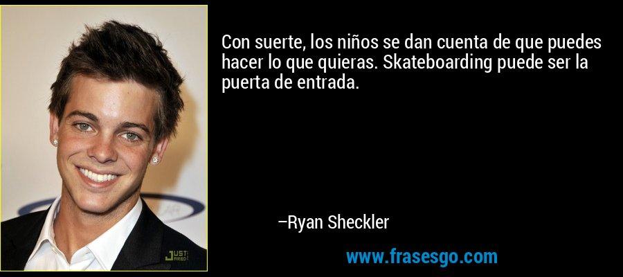 Con suerte, los niños se dan cuenta de que puedes hacer lo que quieras. Skateboarding puede ser la puerta de entrada. – Ryan Sheckler