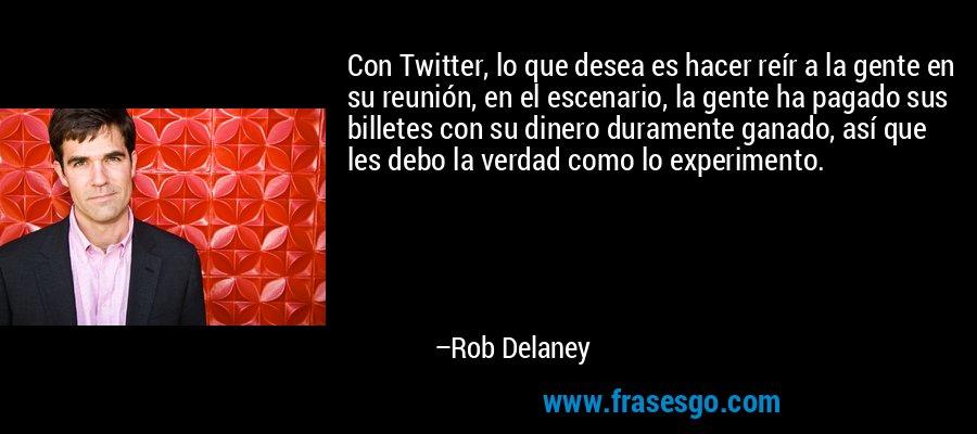 Con Twitter, lo que desea es hacer reír a la gente en su reunión, en el escenario, la gente ha pagado sus billetes con su dinero duramente ganado, así que les debo la verdad como lo experimento. – Rob Delaney